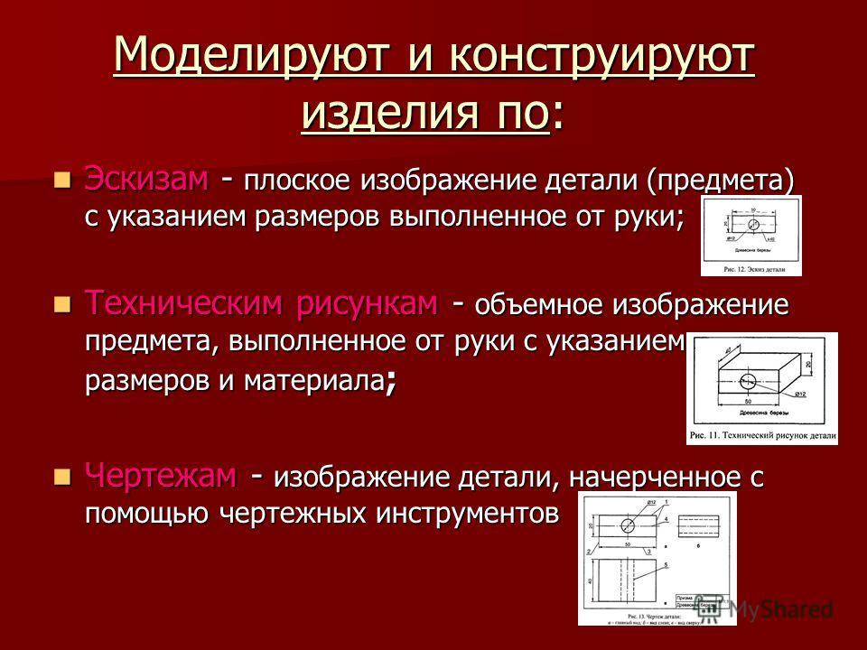 Моделируют и конструируют изделия по: Эскизам - плоское изображение детали (предмета) с указанием размеров выполненное от руки; Эскизам - плоское изображение детали (предмета) с указанием размеров выполненное от руки; Техническим рисункам - объемное