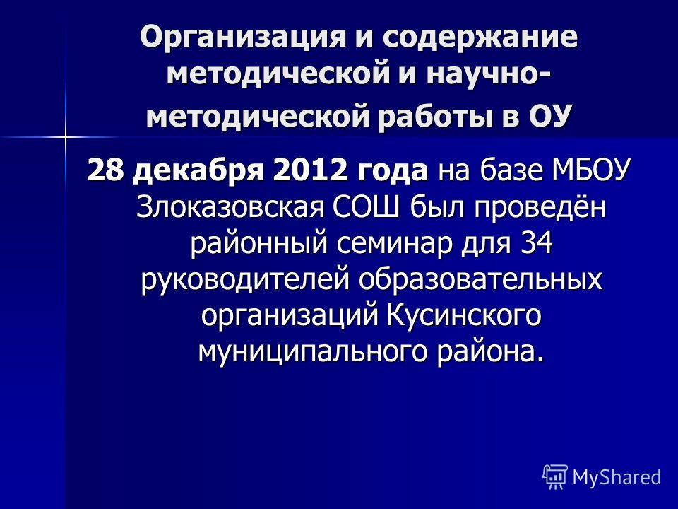 Организация и содержание методической и научно- методической работы в ОУ 28 декабря 2012 года на базе МБОУ Злоказовская СОШ был проведён районный семинар для 34 руководителей образовательных организаций Кусинского муниципального района.