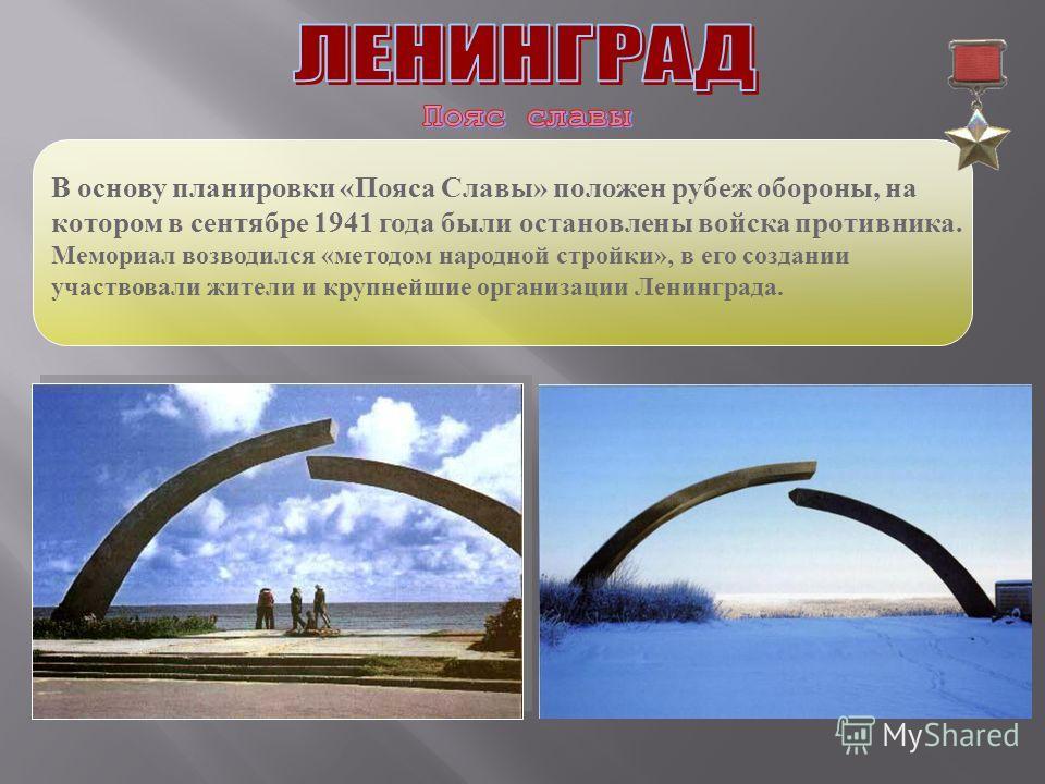 В основу планировки «Пояса Славы» положен рубеж обороны, на котором в сентябре 1941 года были остановлены войска противника. Мемориал возводился «методом народной стройки», в его создании участвовали жители и крупнейшие организации Ленинграда.