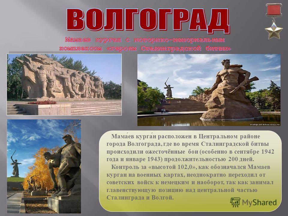 Мама́ев курга́н расположен в Центральном районе города Волгограда, где во время Сталинградской битвы происходили ожесточённые бои (особенно в сентябре 1942 года и январе 1943) продолжительностью 200 дней. Контроль за «высотой 102,0», как обозначался