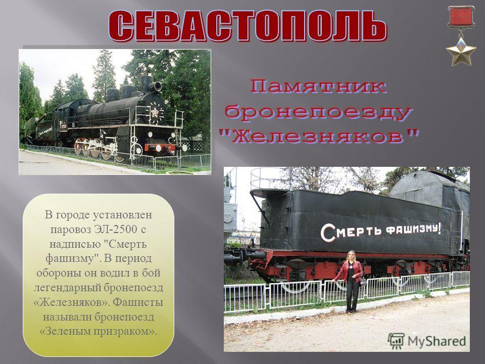 В городе установлен паровоз ЭЛ-2500 с надписью Смерть фашизму. В период обороны он водил в бой легендарный бронепоезд «Железняков». Фашисты называли бронепоезд «Зеленым призраком».
