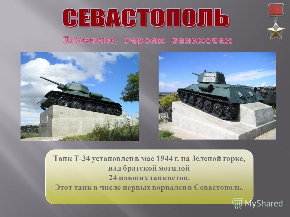 Танк Т-34 установлен в мае 1944 г. на Зеленой горке, над братской могилой 24 павших танкистов. Этот танк в числе первых ворвался в Севастополь.