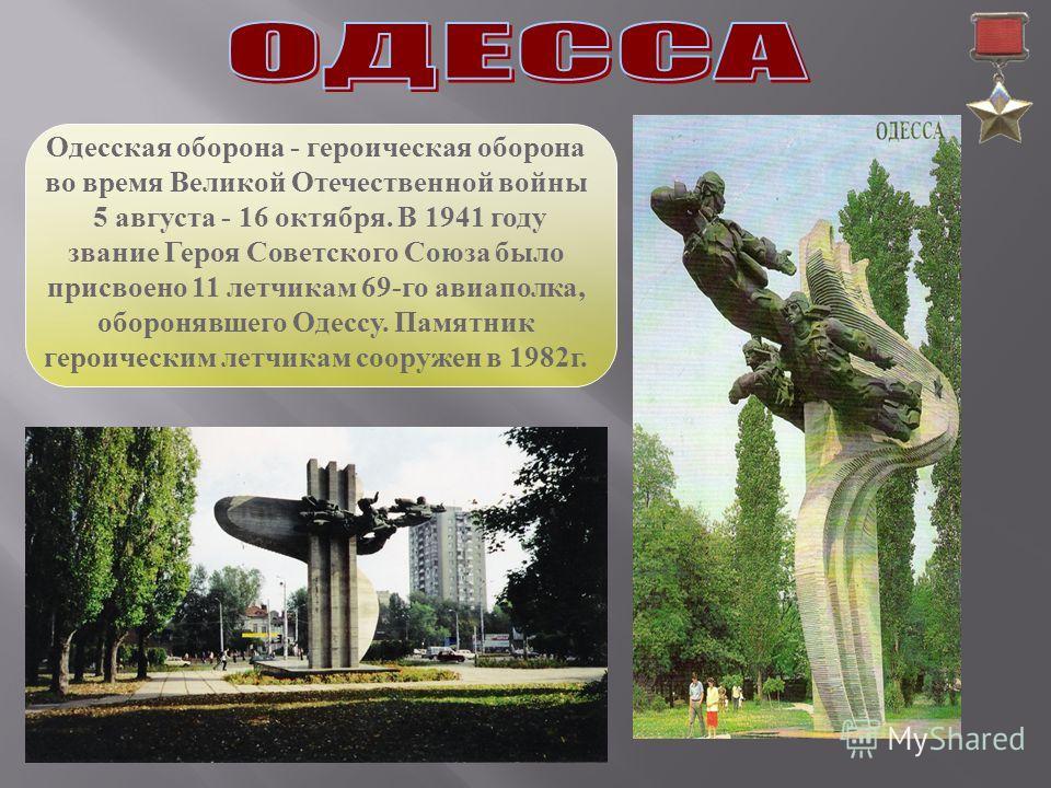 Одесская оборона - героическая оборона во время Великой Отечественной войны 5 августа - 16 октября. В 1941 году звание Героя Советского Союза было присвоено 11 летчикам 69-го авиаполка, оборонявшего Одессу. Памятник героическим летчикам сооружен в 19