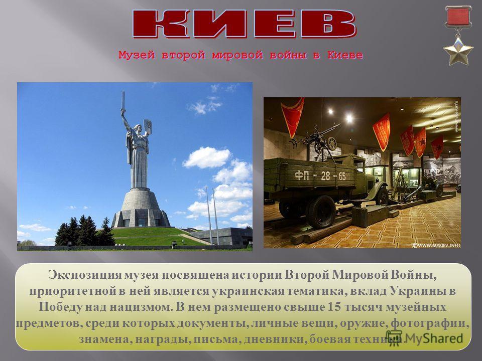 Экспозиция музея посвящена истории Второй Мировой Войны, приоритетной в ней является украинская тематика, вклад Украины в Победу над нацизмом. В нем размещено свыше 15 тысяч музейных предметов, среди которых документы, личные вещи, оружие, фотографии