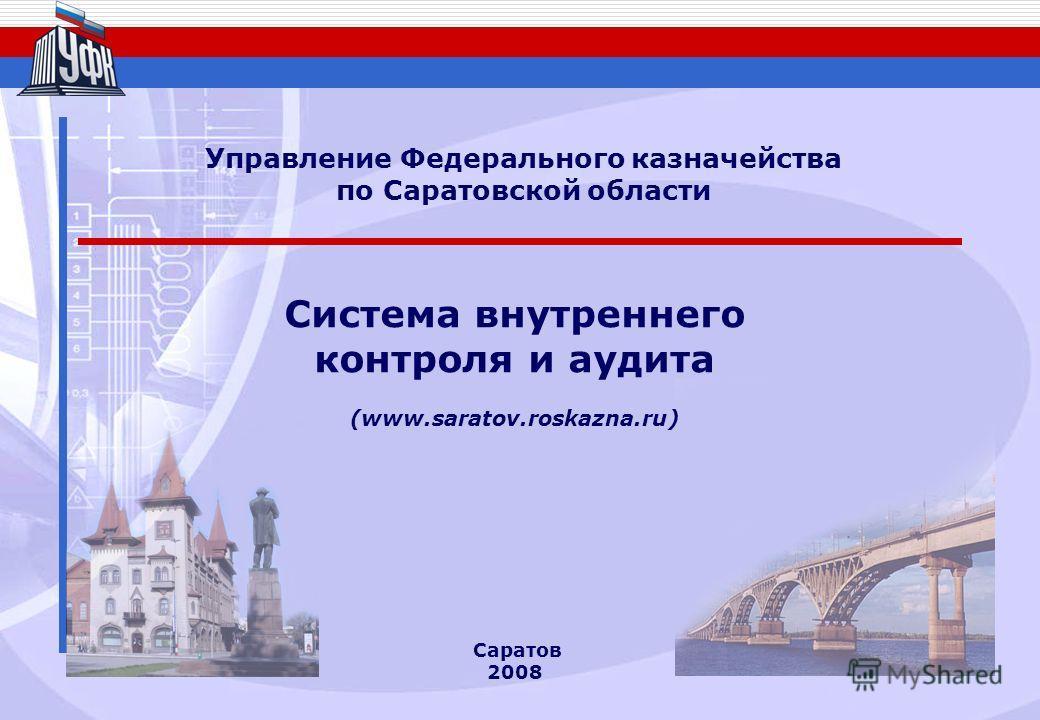 Саратов 2008 Система внутреннего контроля и аудита (www.saratov.roskazna.ru) Управление Федерального казначейства по Саратовской области