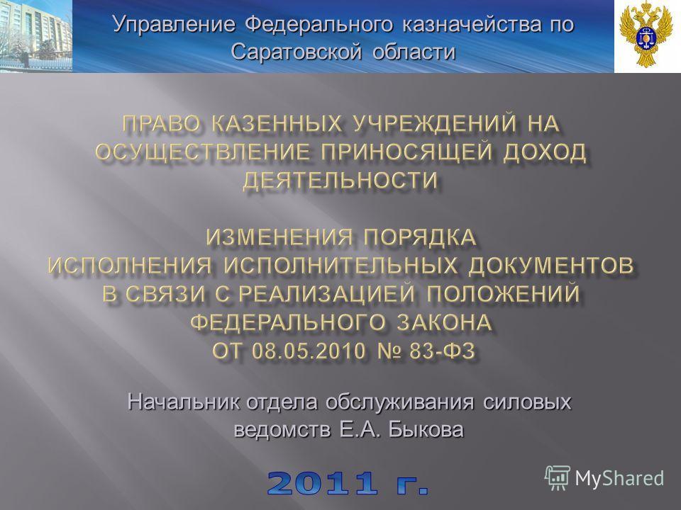 Управление Федерального казначейства по Саратовской области Начальник отдела обслуживания силовых ведомств Е.А. Быкова
