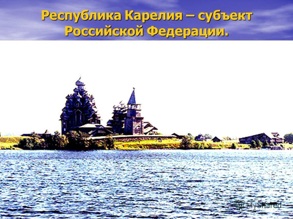 Республика Карелия – субъект Российской Федерации.