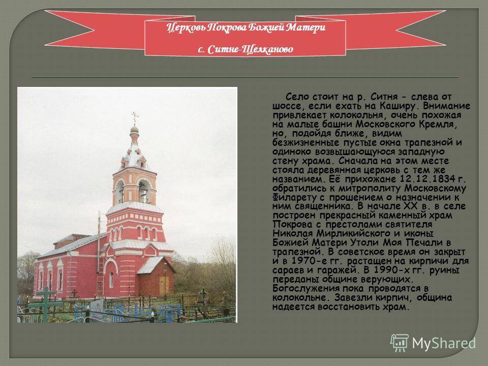 Село стоит на р. Ситня - слева от шоссе, если ехать на Каширу. Внимание привлекает колокольня, очень похожая на малые башни Московского Кремля, но, подойдя ближе, видим безжизненные пустые окна трапезной и одиноко возвышающуюся западную стену храма.
