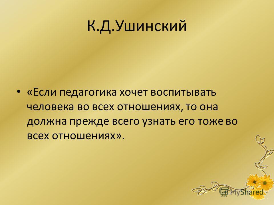 К.Д.Ушинский «Если педагогика хочет воспитывать человека во всех отношениях, то она должна прежде всего узнать его тоже во всех отношениях».