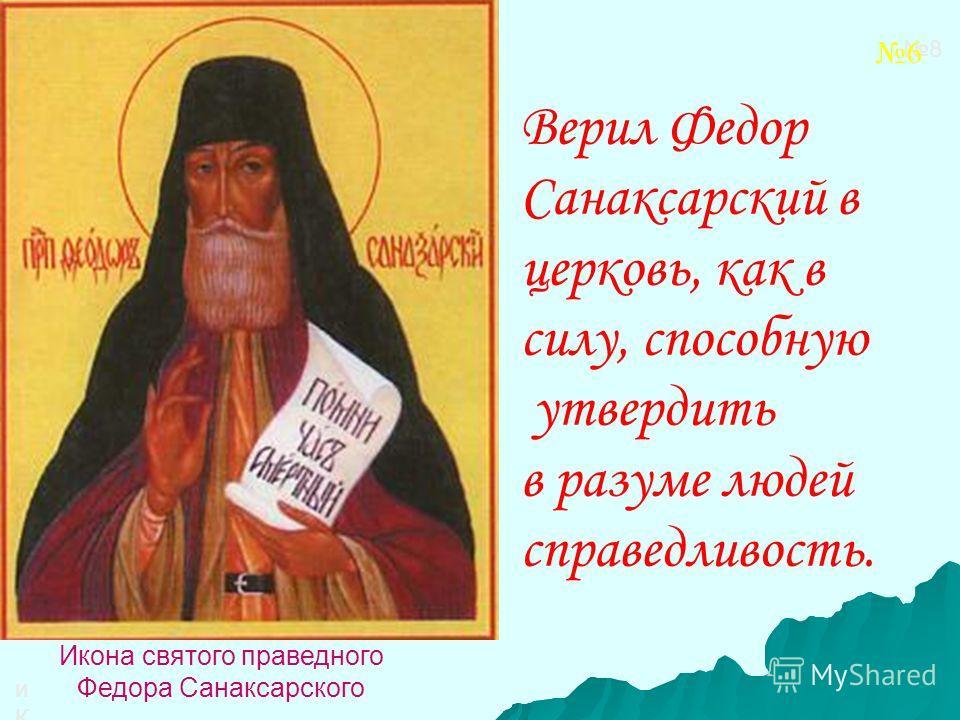 иКОНАиКОНА Икона святого праведного Федора Санаксарского Верил Федор Санаксарский в церковь, как в силу, способную утвердить в разуме людей справедливость. 8 6