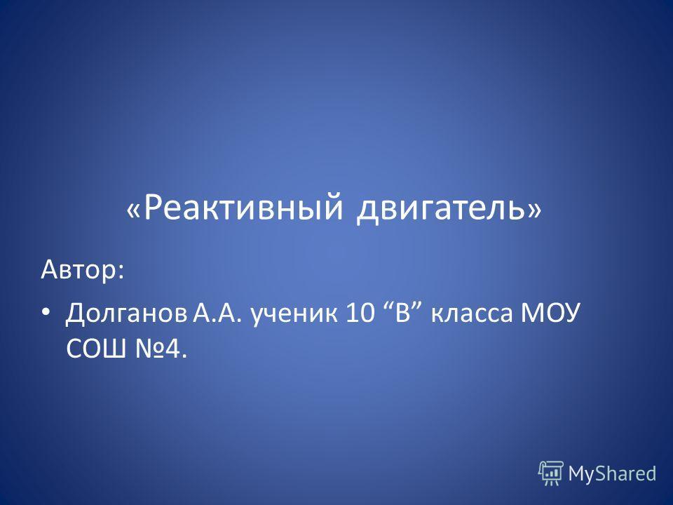 « Реактивный двигатель » Автор: Долганов А.А. ученик 10 В класса МОУ СОШ 4.