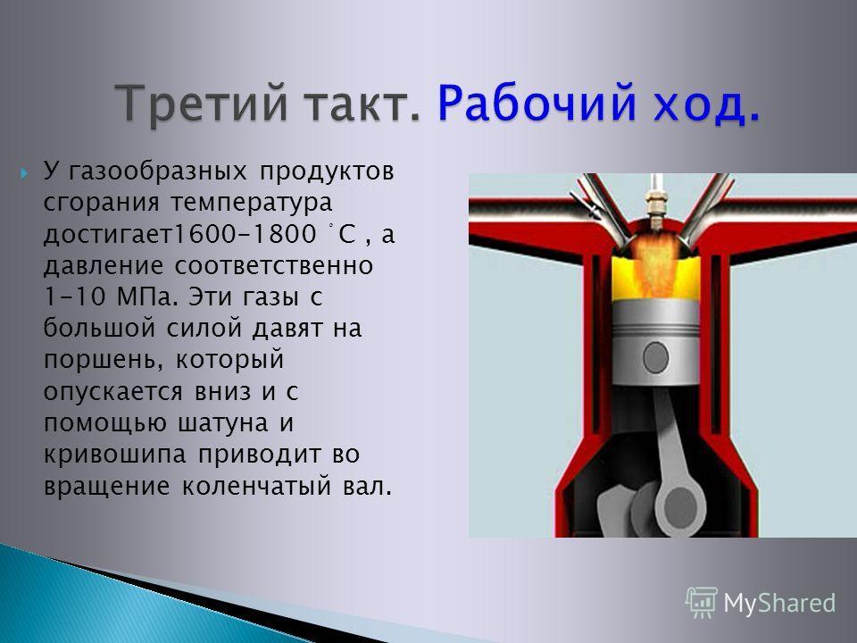 У газообразных продуктов сгорания температура достигает1600-1800 ْ С, а давление соответственно 1-10 МПа. Эти газы с большой силой давят на поршень, который опускается вниз и с помощью шатуна и кривошипа приводит во вращение коленчатый вал.