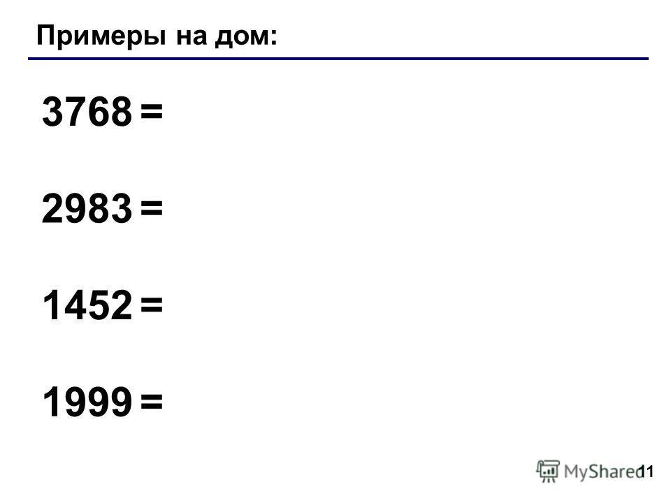 11 Примеры на дом: 3768 = 2983 = 1452 = 1999 =