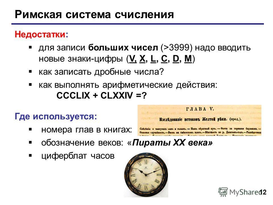 12 Римская система счисления Недостатки: для записи больших чисел (>3999) надо вводить новые знаки-цифры (V, X, L, C, D, M) как записать дробные числа? как выполнять арифметические действия: CCCLIX + CLXXIV =? Где используется: номера глав в книгах: