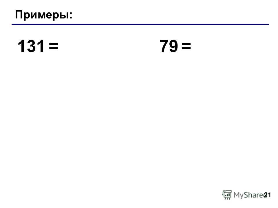 21 Примеры: 131 =79 =