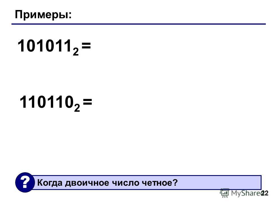 22 Примеры: 101011 2 = 110110 2 = Когда двоичное число четное? ?
