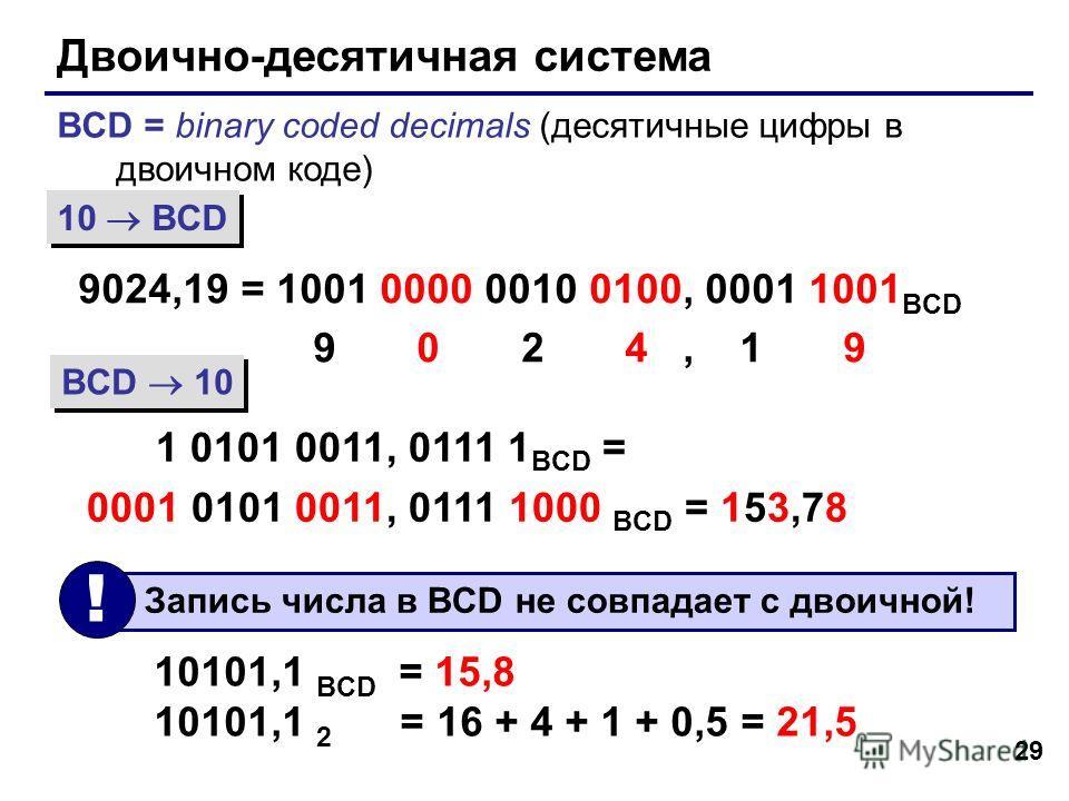 29 Двоично-десятичная система BCD = binary coded decimals (десятичные цифры в двоичном коде) 9024,19 = 1001 0000 0010 0100, 0001 1001 BCD 9 0 2 4, 1 9 1 0101 0011, 0111 1 BCD = 0001 0101 0011, 0111 1000 BCD = 153,78 10 BCD BCD 10 10101,1 BCD = 15,8 1