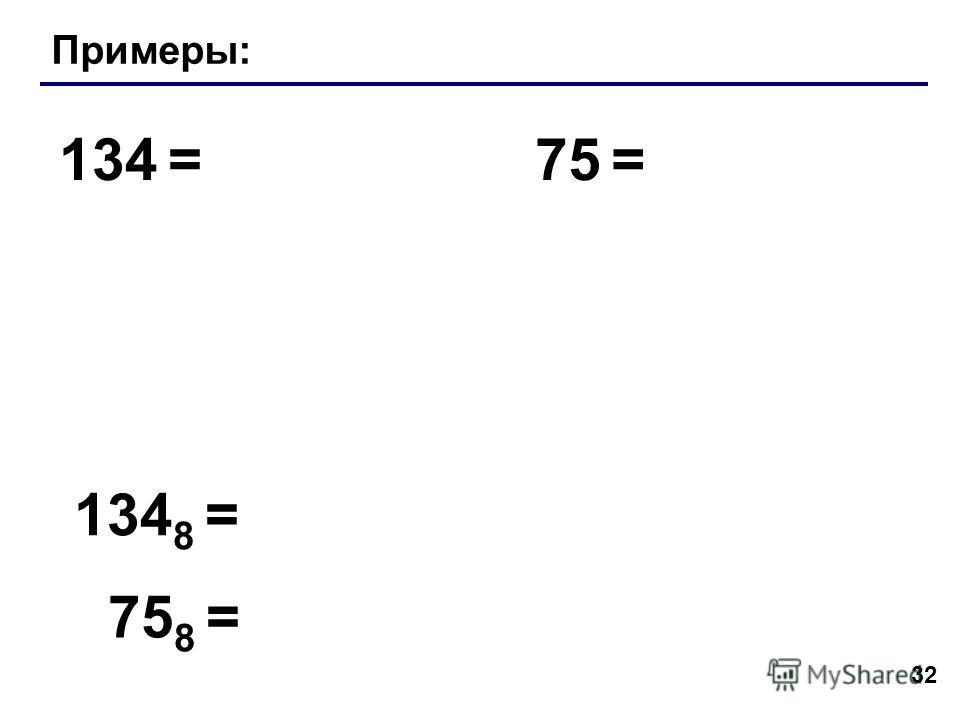 32 Примеры: 134 =75 = 134 8 = 75 8 =