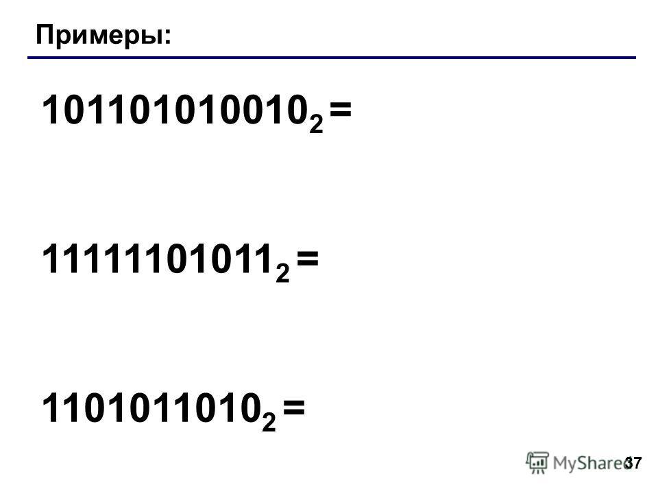 37 Примеры: 101101010010 2 = 11111101011 2 = 1101011010 2 =