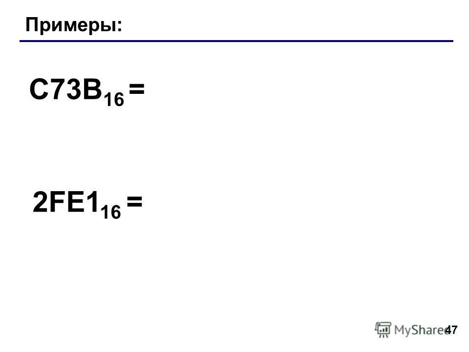 47 Примеры: C73B 16 = 2FE1 16 =