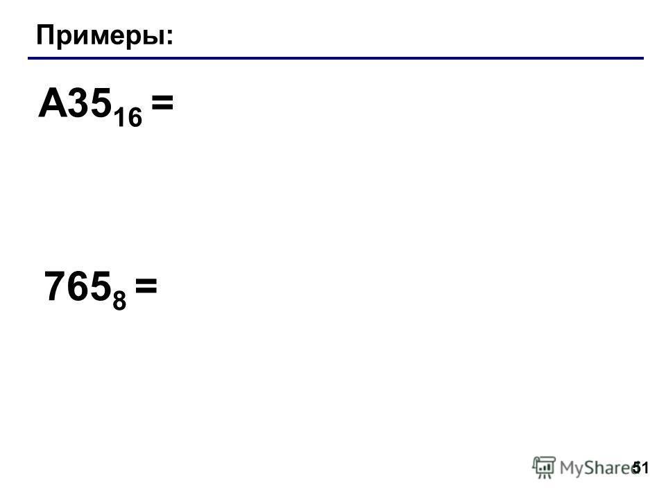 51 Примеры: A35 16 = 765 8 =