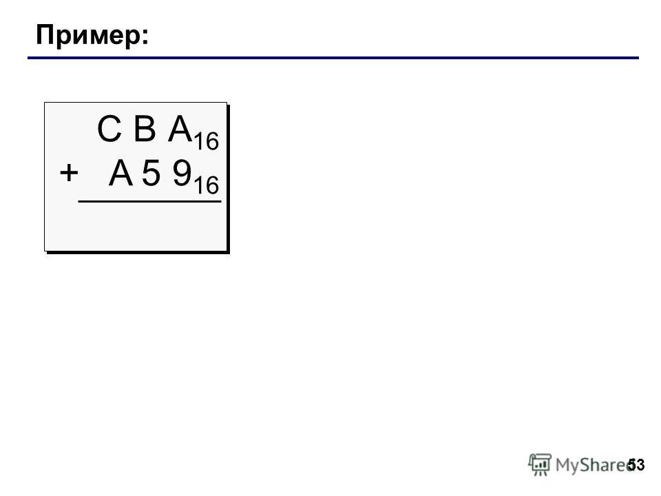 53 Пример: С В А 16 + A 5 9 16 С В А 16 + A 5 9 16