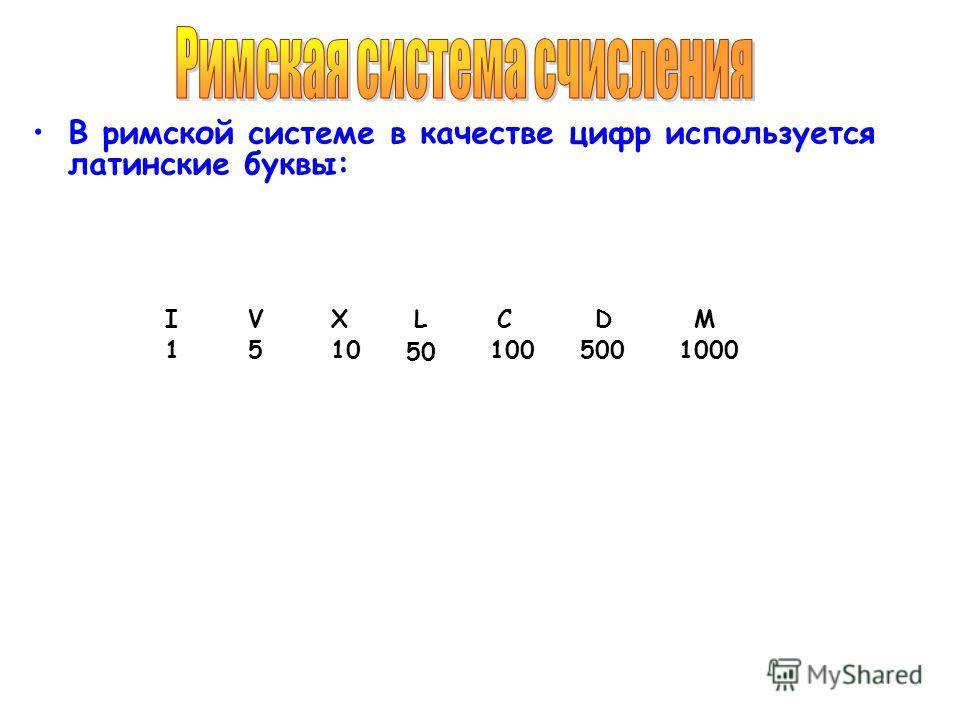 В римской системе в качестве цифр используется латинские буквы: IVXLCMD 1510 50 1005001000