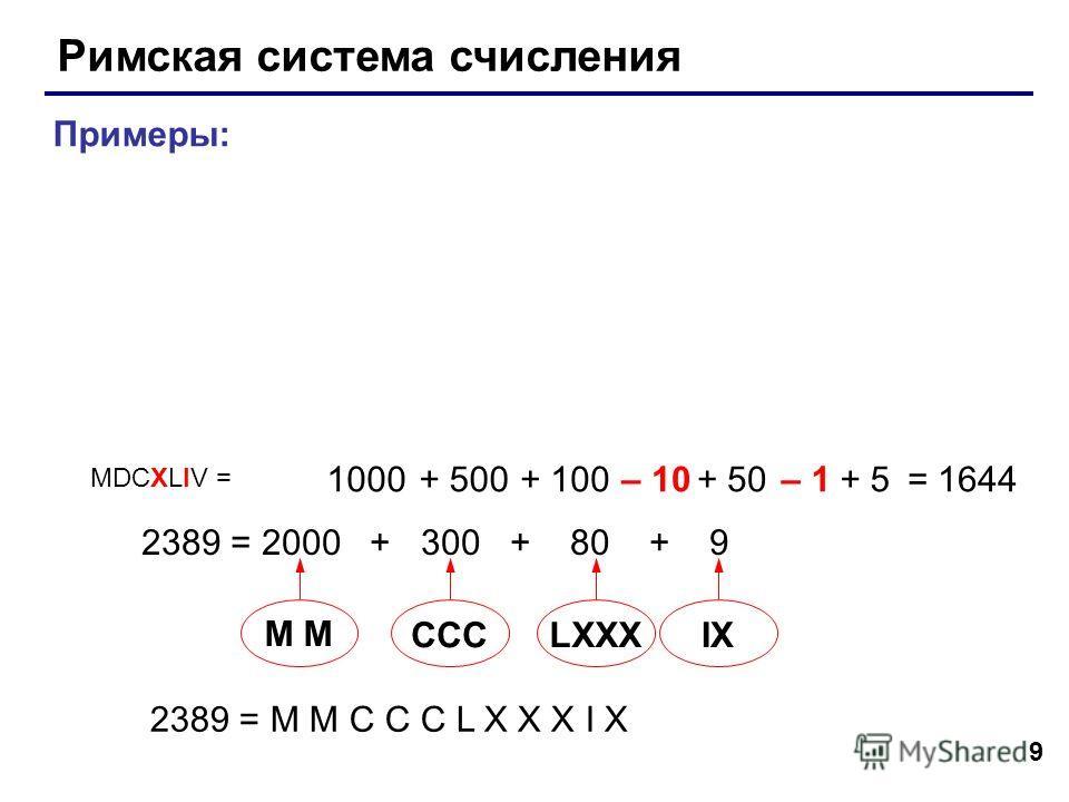 9 Римская система счисления Примеры: 1000+ 500+ 100– 10+ 50– 1+ 5 2389 = 2000 + 300 + 80 + 9 2389 = M M C C C L X X X I X M CCCLXXXIX = 1644 MDCXLIV =