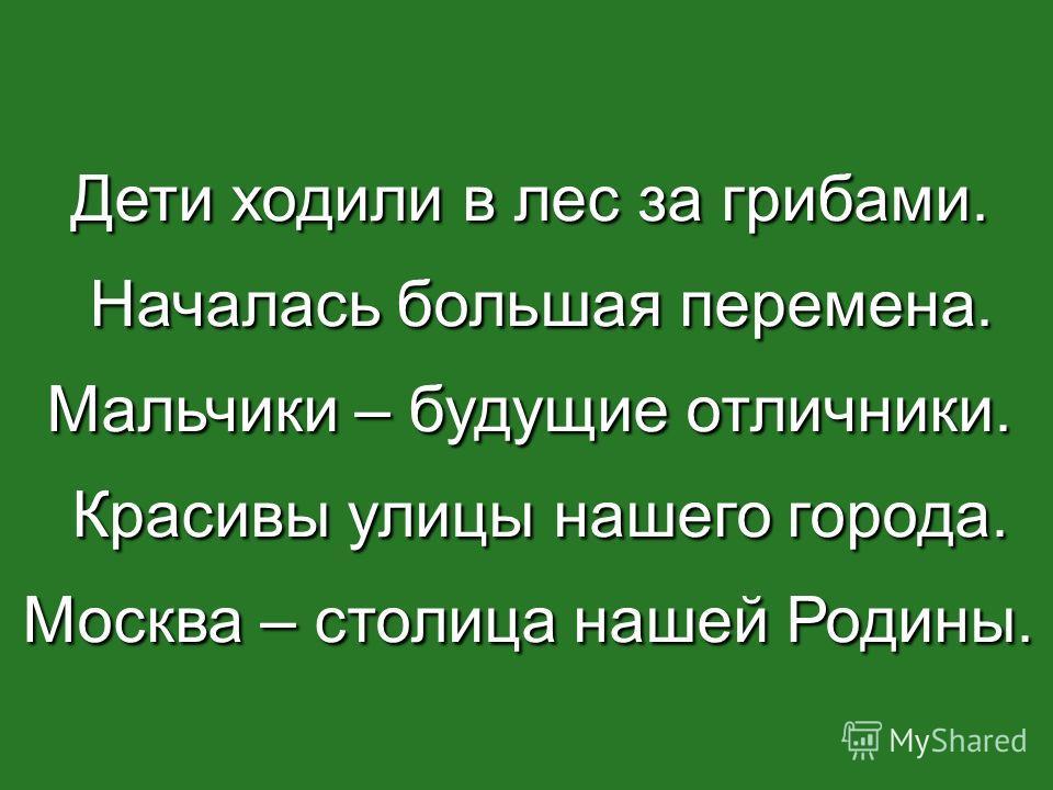 Дети ходили в лес за грибами. Началась большая перемена. Началась большая перемена. Мальчики – будущие отличники. Красивы улицы нашего города. Красивы улицы нашего города. Москва – столица нашей Родины.