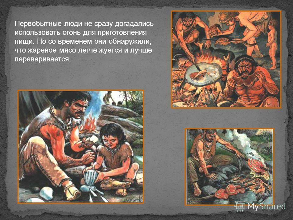 Первобытные люди не сразу догадались использовать огонь для приготовления пищи. Но со временем они обнаружили, что жареное мясо легче жуется и лучше переваривается.