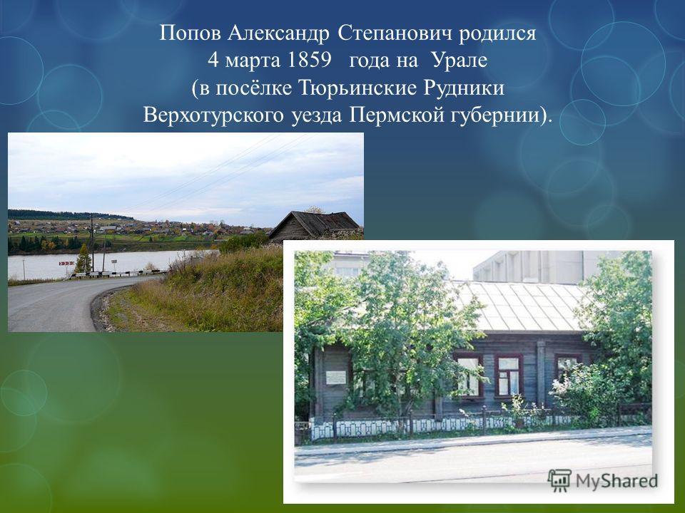 Попов Александр Степанович родился 4 марта 1859 года на Урале (в посёлке Тюрьинские Рудники Верхотурского уезда Пермской губернии).