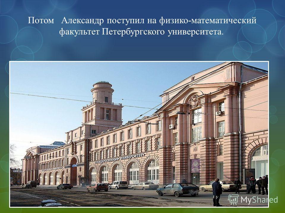 Потом Александр поступил на физико-математический факультет Петербургского университета.