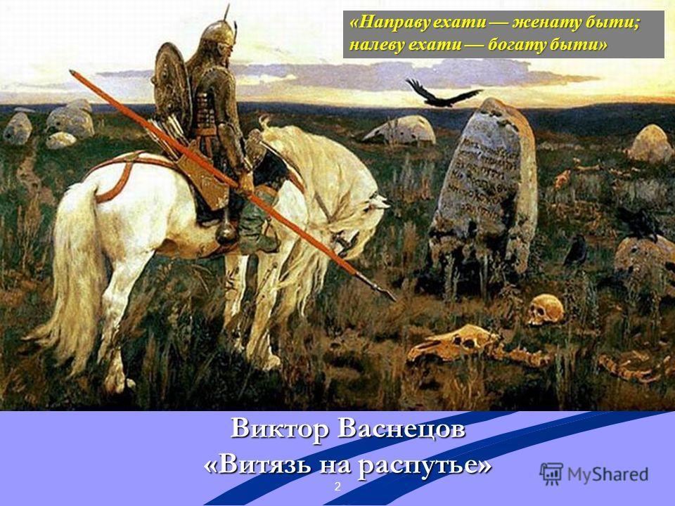 2 Виктор Васнецов «Витязь на распутье» «Направу ехати женату быти; налеву ехати богату быти»