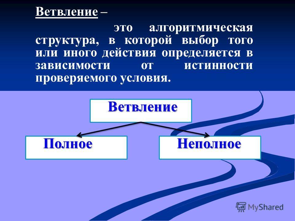 Ветвление – это алгоритмическая структура, в которой выбор того или иного действия определяется в зависимости от истинности проверяемого условия. Ветвление НеполноеПолное