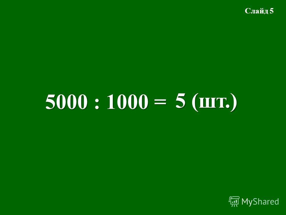 5000 : 1000 = 5 (шт.) Слайд 5