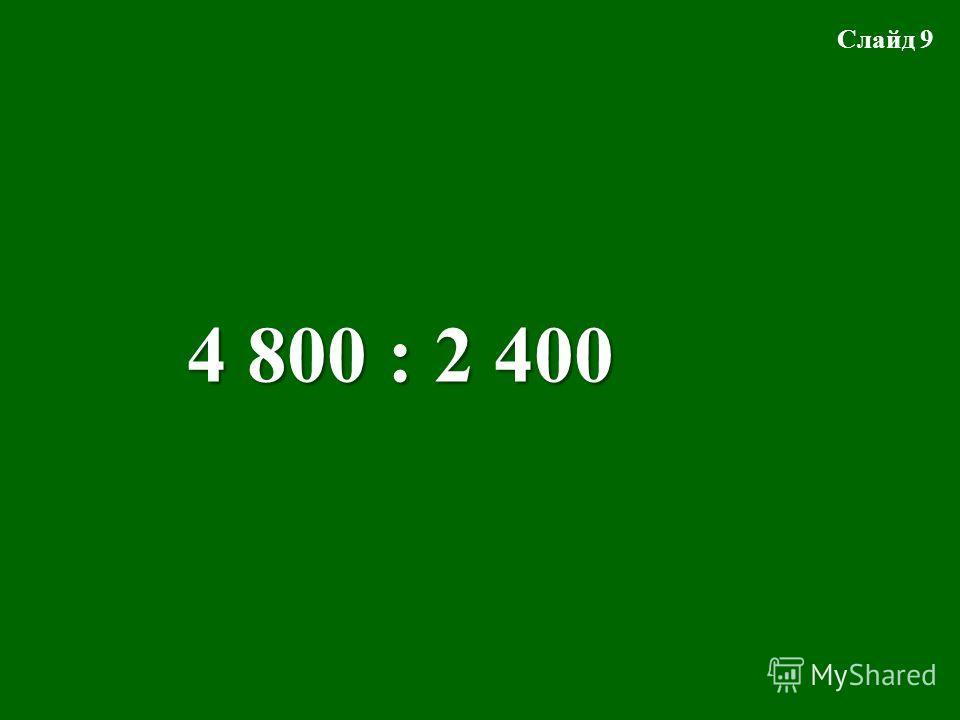 4 800 : 2 400 Слайд 9