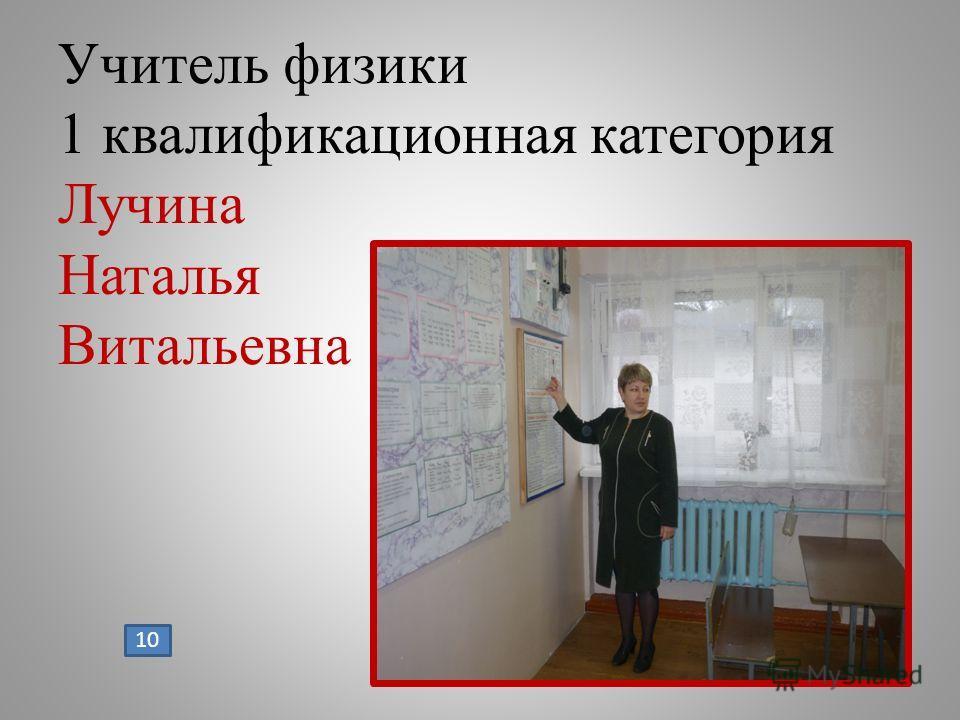 Учитель физики 1 квалификационная категория Лучина Наталья Витальевна 10