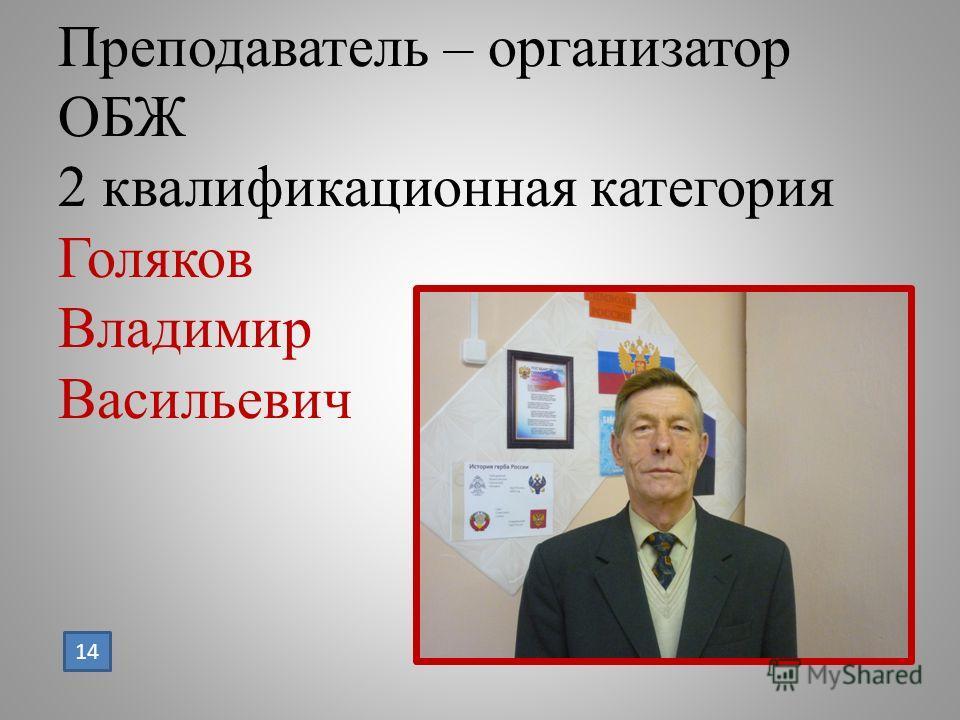 Преподаватель – организатор ОБЖ 2 квалификационная категория Голяков Владимир Васильевич 14