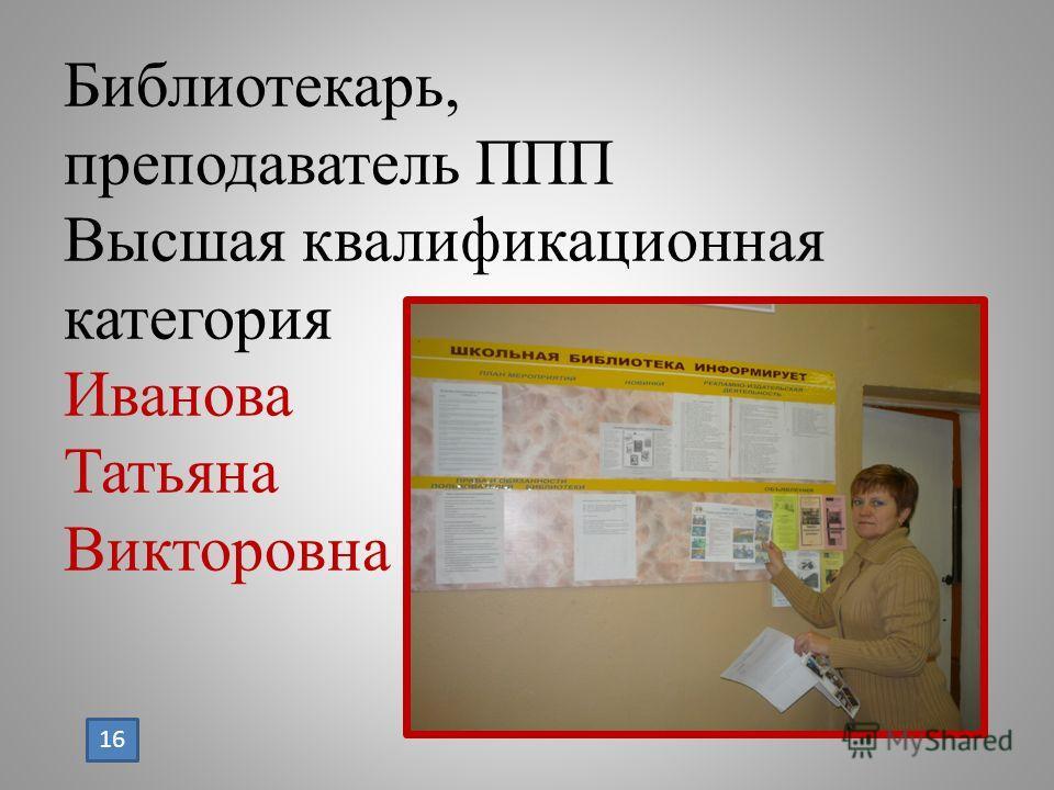 Библиотекарь, преподаватель ППП Высшая квалификационная категория Иванова Татьяна Викторовна 16