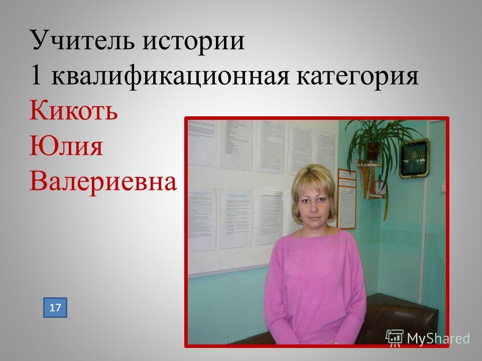 Учитель истории 1 квалификационная категория Кикоть Юлия Валериевна 17