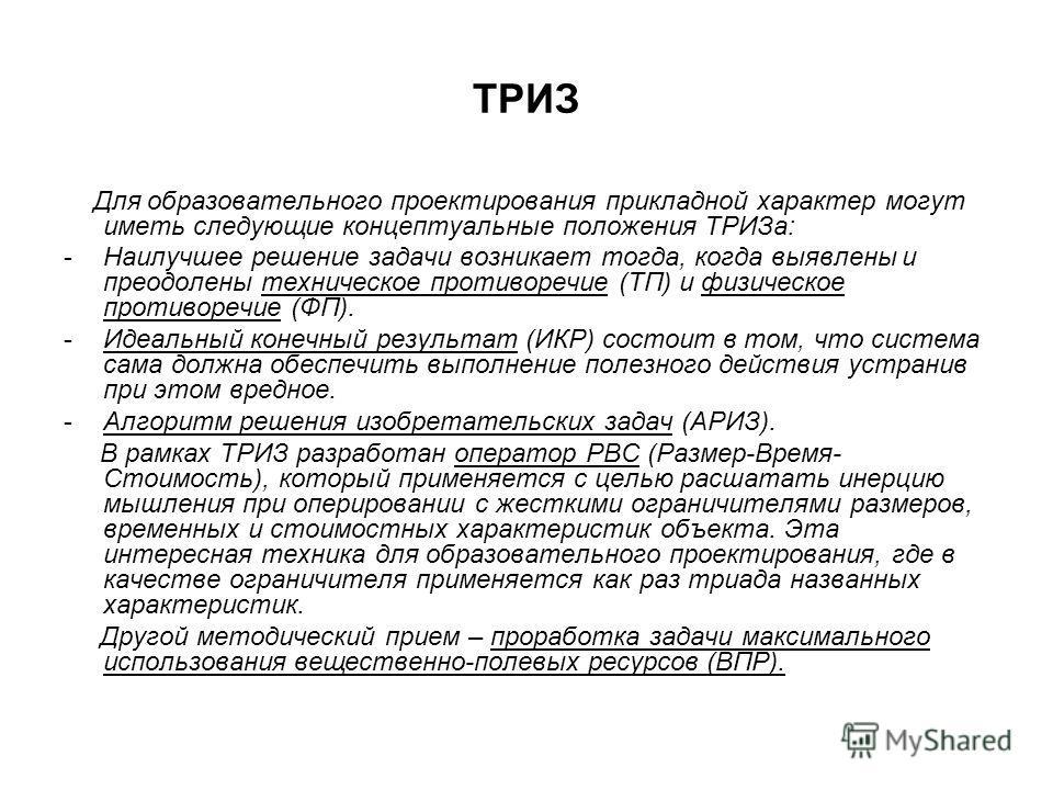ТРИЗ Для образовательного проектирования прикладной характер могут иметь следующие концептуальные положения ТРИЗа: -Наилучшее решение задачи возникает тогда, когда выявлены и преодолены техническое противоречие (ТП) и физическое противоречие (ФП). -И