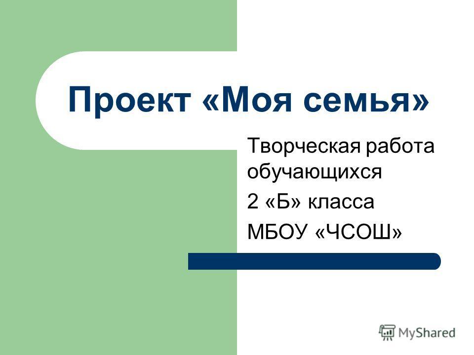 Проект «Моя семья» Творческая работа обучающихся 2 «Б» класса МБОУ «ЧСОШ»