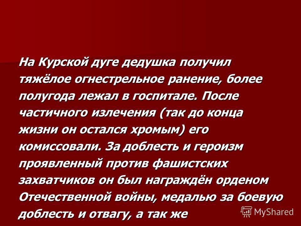На Курской дуге дедушка получил тяжёлое огнестрельное ранение, более полугода лежал в госпитале. После частичного излечения (так до конца жизни он остался хромым) его комиссовали. За доблесть и героизм проявленный против фашистских захватчиков он был