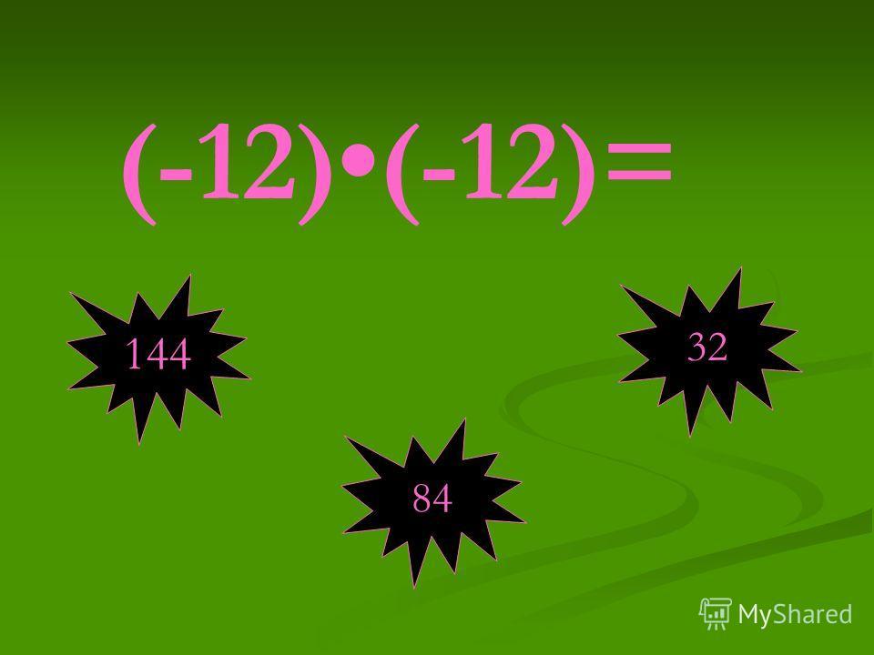 (-12)(-12)= 144 84 32
