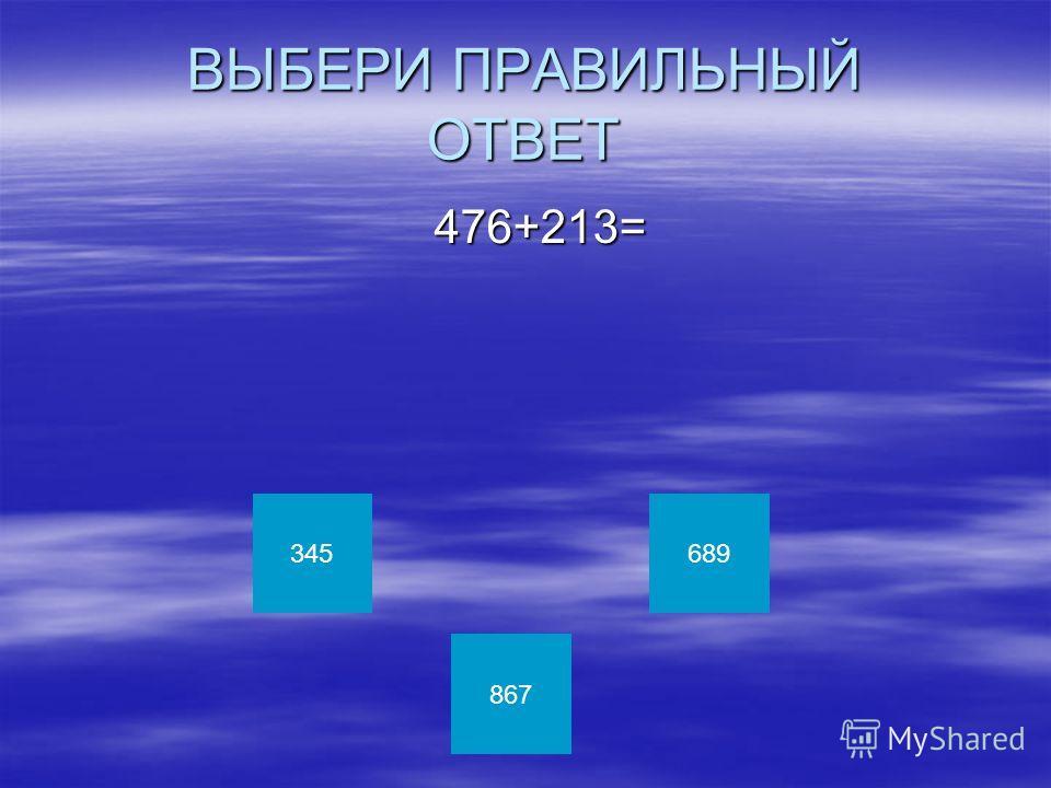 ВЫБЕРИ ПРАВИЛЬНЫЙ ОТВЕТ 476+213= 476+213= 345 867 689