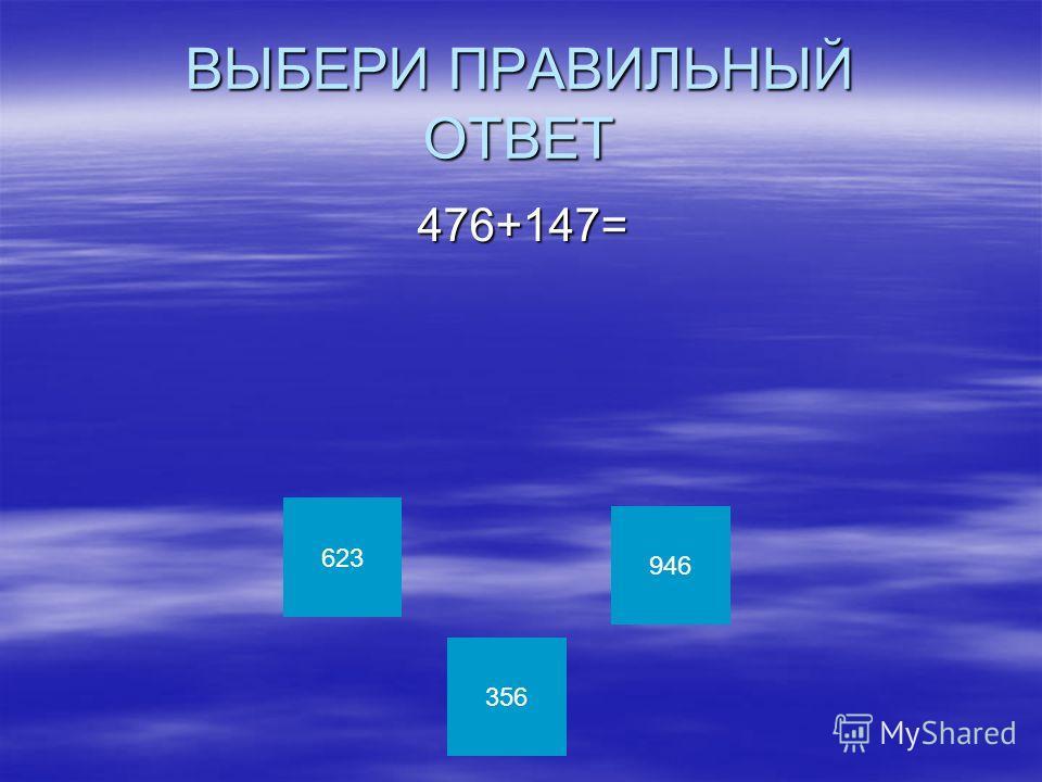 ВЫБЕРИ ПРАВИЛЬНЫЙ ОТВЕТ 476+147= 476+147= 623 356 946