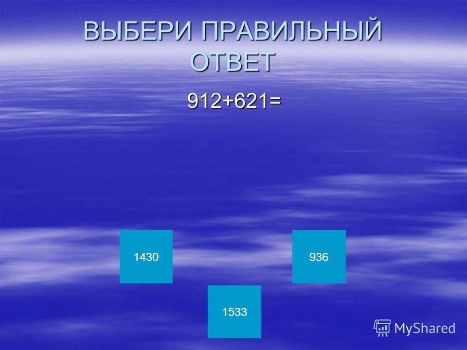ВЫБЕРИ ПРАВИЛЬНЫЙ ОТВЕТ 912+621= 912+621= 1430 1533 936