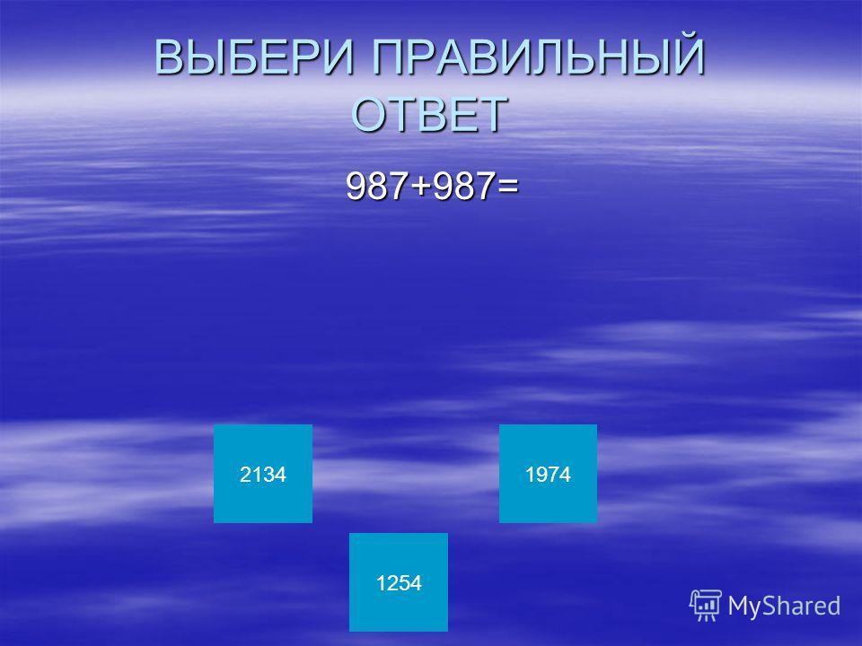 ВЫБЕРИ ПРАВИЛЬНЫЙ ОТВЕТ 987+987= 987+987= 2134 1254 1974