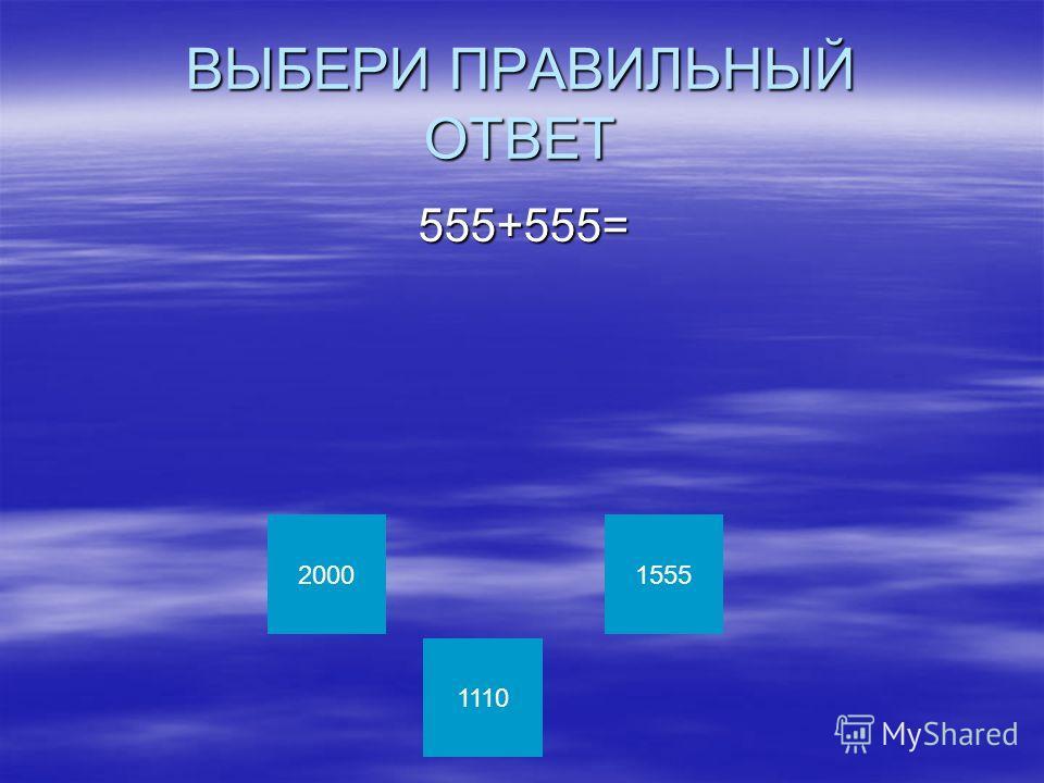 ВЫБЕРИ ПРАВИЛЬНЫЙ ОТВЕТ 555+555= 555+555= 2000 1110 1555