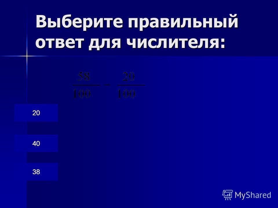 Выберите правильный ответ для числителя: 20 40 38